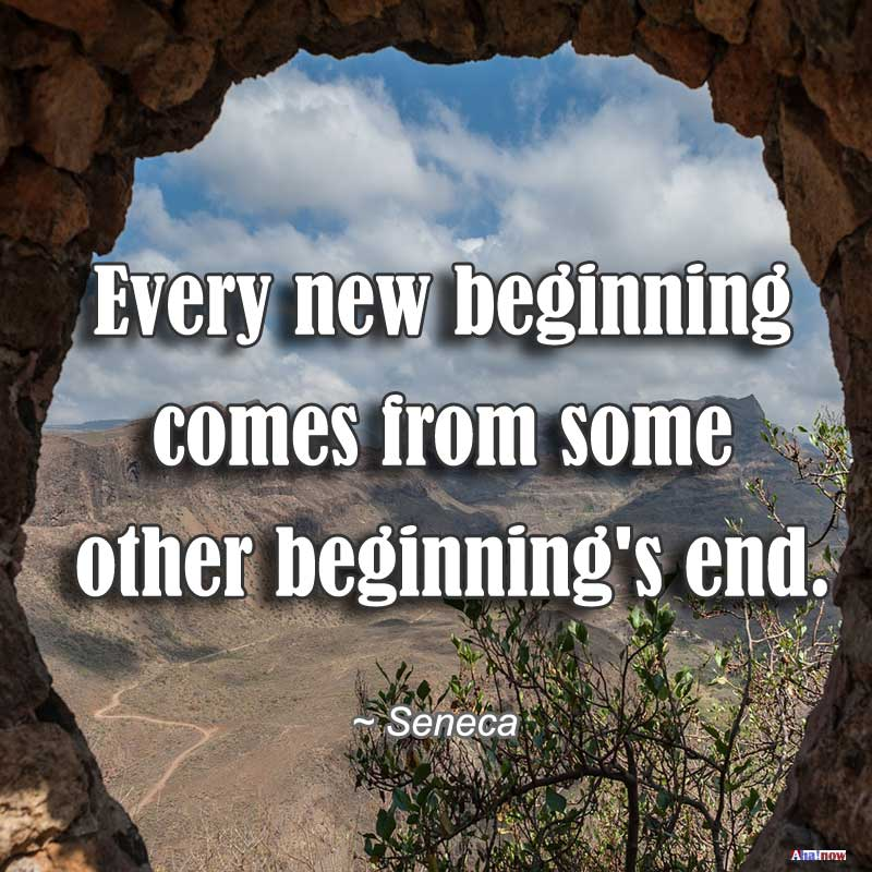 Every new beginning comes from some other beginning's end