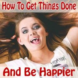 How To Get Things Done Faster And Be Happier In Life