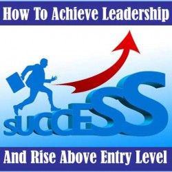 How To Achieve Leadership And Rise Above Entry Level