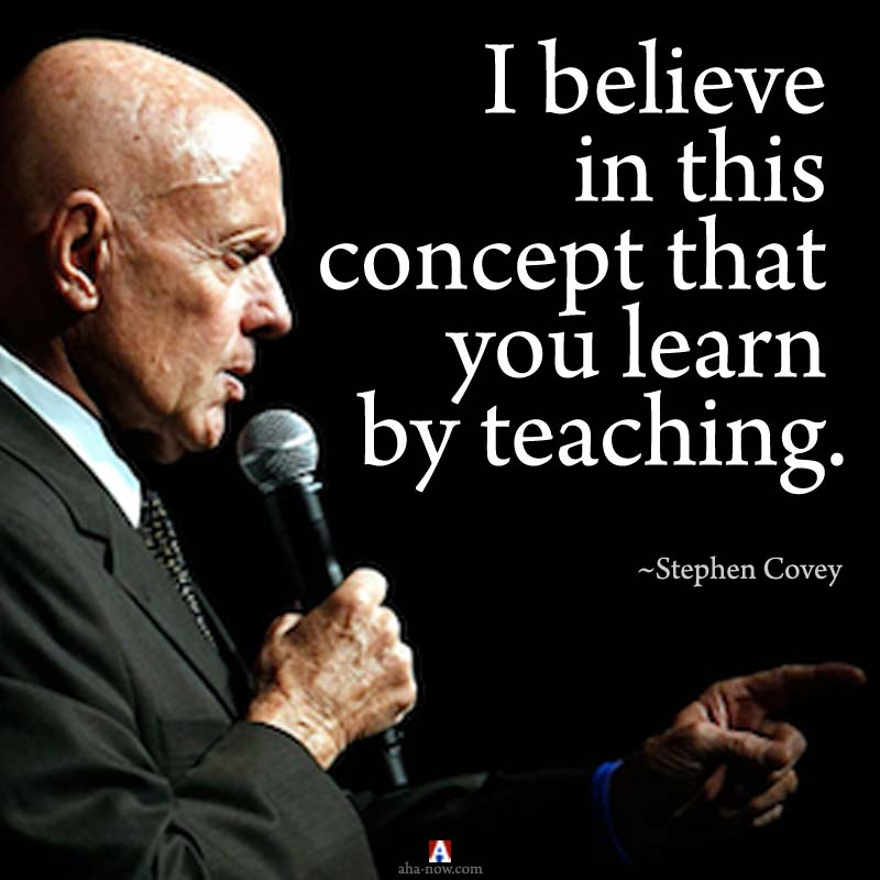 Stephen Covey quote - I believe in this concept that you learn by teaching