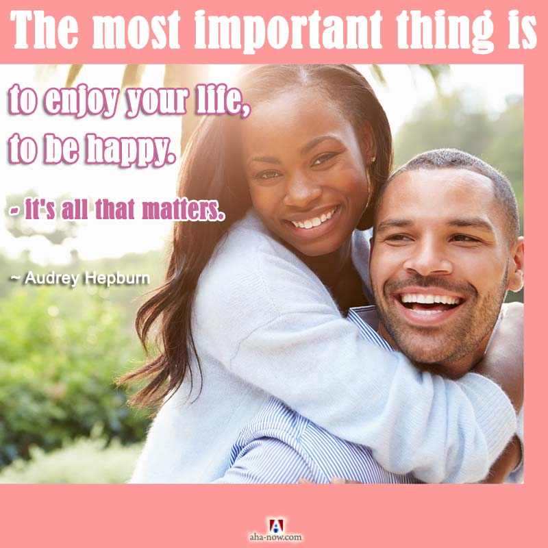 The most important thing is to enjoy your life - to be happy - it's all that matters.
