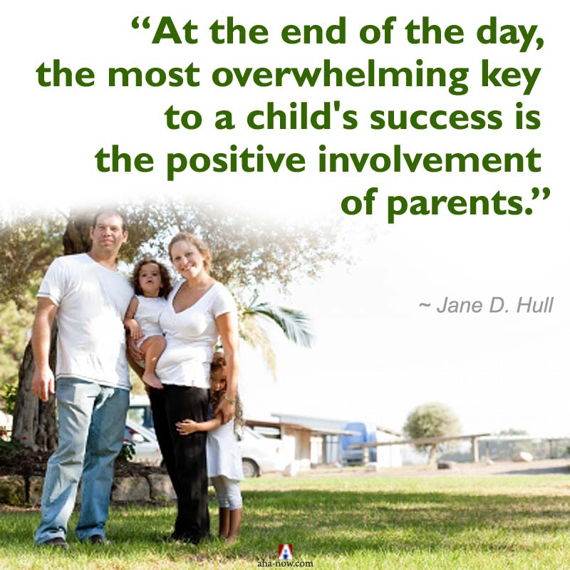 At the end of the day, the most overwhelming key to a child's success is the positive involvement of parents.