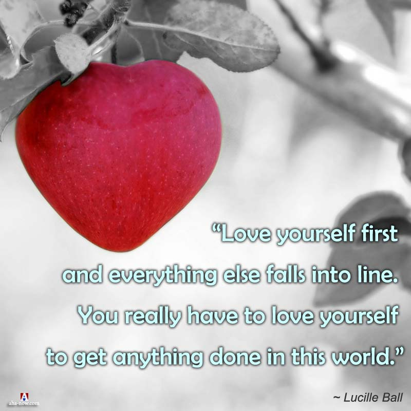 Love yourself first and everything else falls into line.