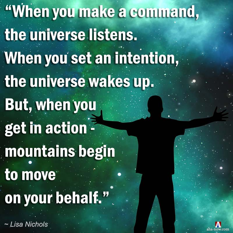 The Universe moves as per your command, intentions, and actions