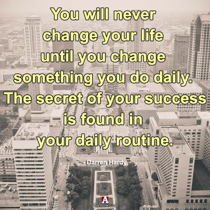 The secret of your success is found in your daily routine.