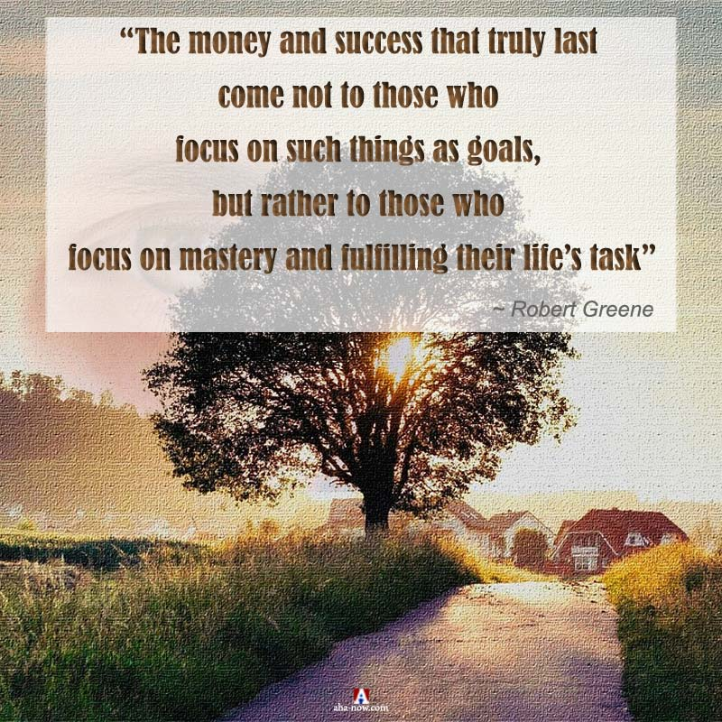 """""""The money and success that truly last come not to those who focus on such things as goals, but rather to those who focus on mastery and fulfilling their Life's Task"""" ~ Robert Greene"""