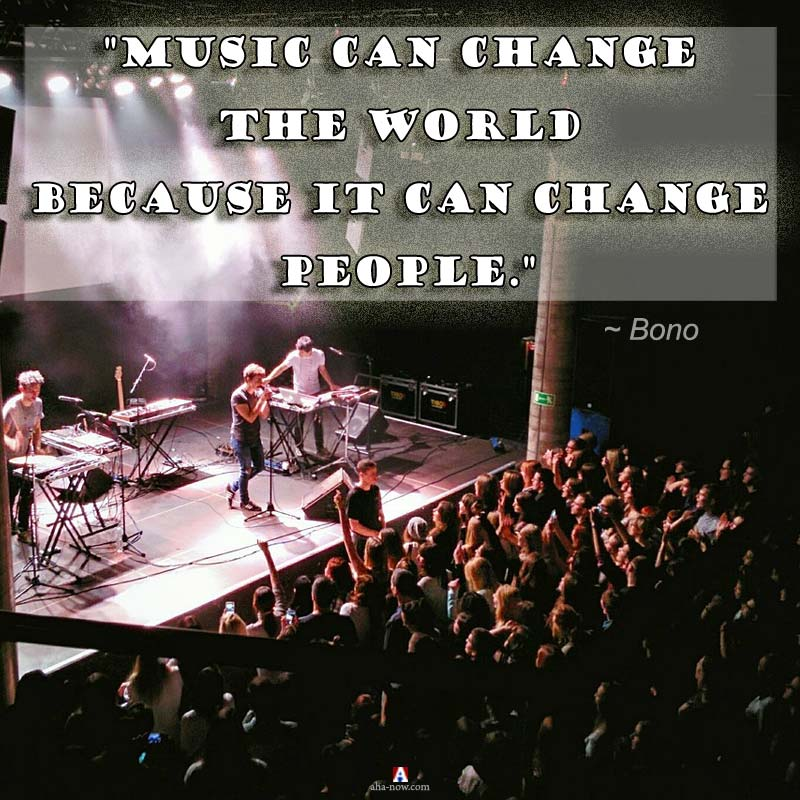 """Music can change the world because it can change people."" ~ Bono"