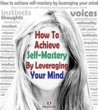 How To Achieve Self-Mastery By Leveraging Your Mind