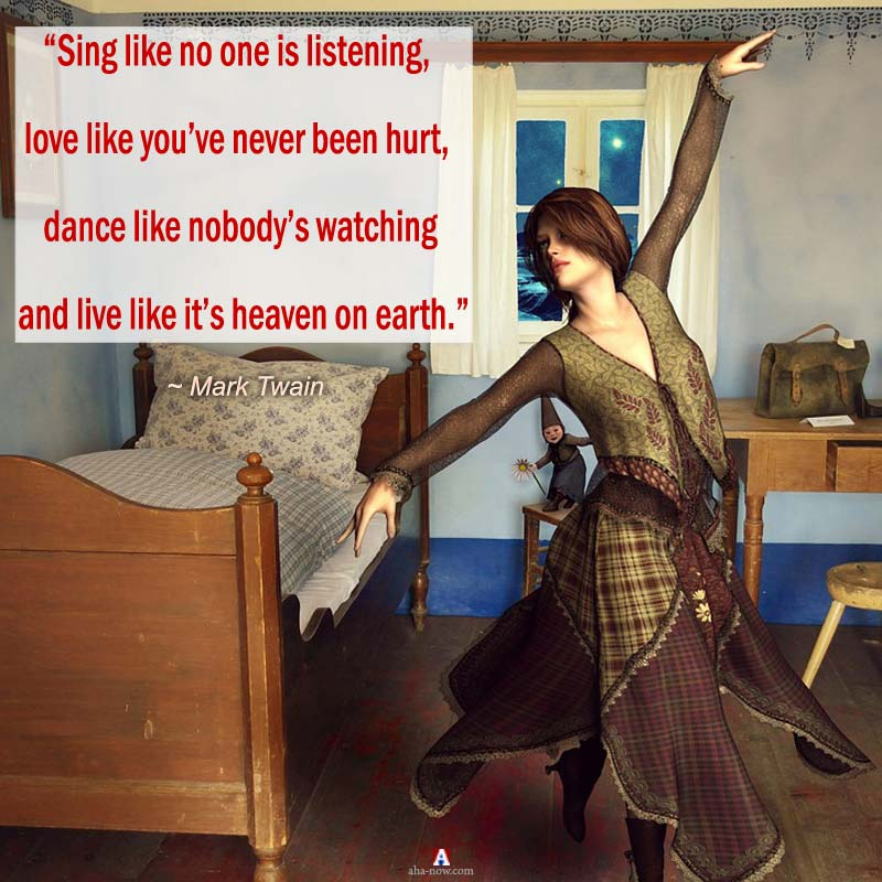 """Sing like no one is listening, love like you've never been hurt, dance like nobody's watching and live like it's heaven on earth."" – Mark Twain"