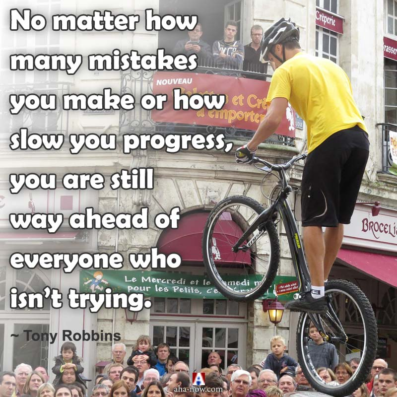 No matter how many mistakes you make or how slow you progress, you are still way ahead of everyone who isn't trying