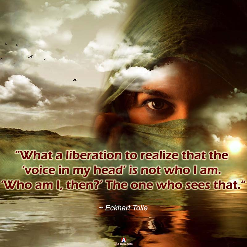 """""""What a liberation to realize that the 'voice in my head' is not who I am. 'Who am I, then?' The one who sees that."""" ~ Eckhart Tolle"""