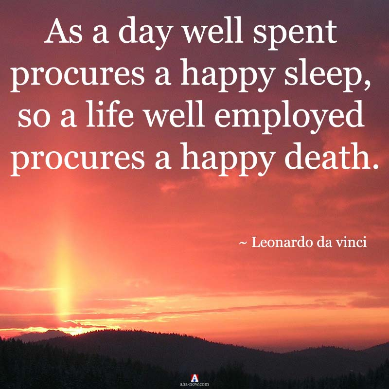 As a day well spent procures a happy sleep, so a life well employed procures a happy death.
