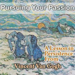 Pursue Your Passion: A Lesson in Persistence From Vincent Van Gogh