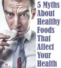 5 Myths About Healthy Foods That Affect Your Health