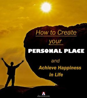 How to Create Your Personal Place And Achieve Happiness in Life