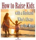 How to Raise Kids with a Husband Who's Always on the Move