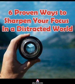 6 Proven Ways to Sharpen Your Focus In a Distracted World