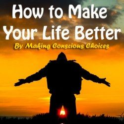 How to Make Your Life Better By Making Conscious Choices