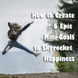 How to Create 6 Epic Mini-Goals to Skyrocket Happiness