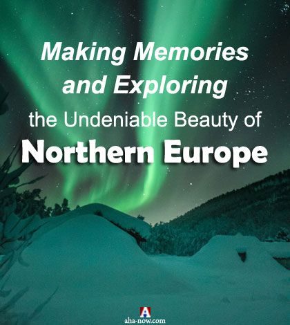 Making Memories and Exploring the Undeniable Beauty of Northern Europe