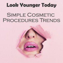 Look Younger Today: Simple Cosmetic Procedures Trends